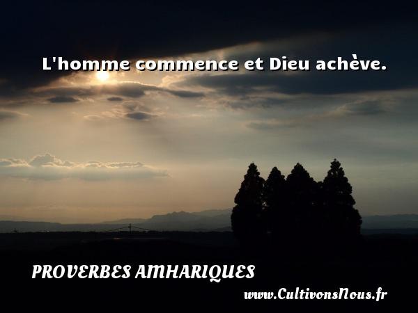 L homme commence et Dieu achève. Un proverbe amharique PROVERBES AMHARIQUES