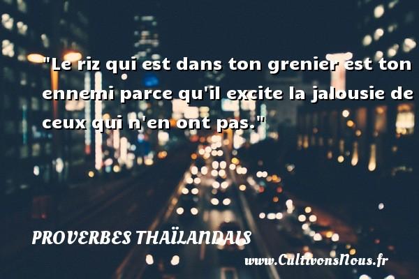 Proverbes thaïlandais - Le riz qui est dans ton grenier est ton ennemi parce qu il excite la jalousie de ceux qui n en ont pas. Un proverbe thaïlandais PROVERBES THAÏLANDAIS