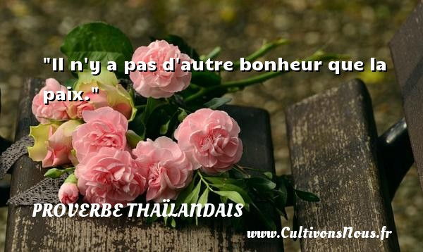 Il n y a pas d autre bonheur que la paix. Un proverbe thaïlandais PROVERBES THAÏLANDAIS - Proverbes thaïlandais - Proverbe bonheur