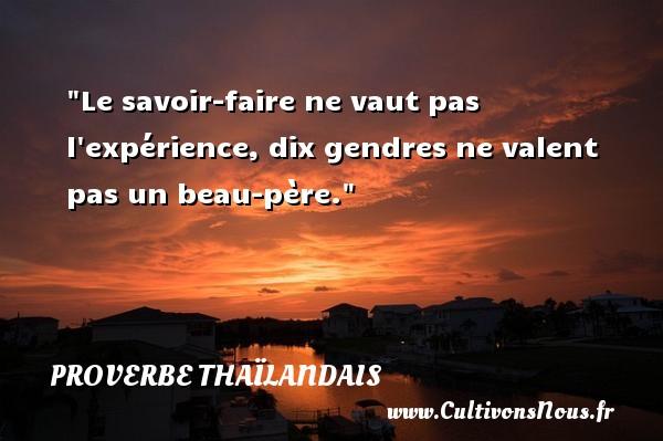 Proverbes thaïlandais - Proverbes savoir - Le savoir-faire ne vaut pas l expérience, dix gendres ne valent pas un beau-père. Un proverbe thaïlandais PROVERBES THAÏLANDAIS
