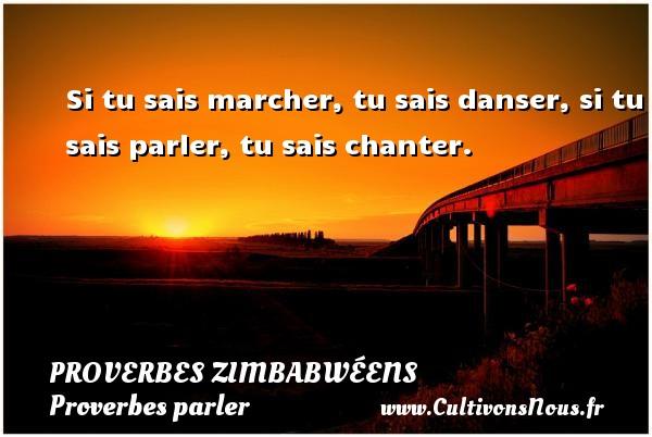 Si tu sais marcher, tu sais danser, si tu sais parler, tu sais chanter. Un proverbe zimbabwéen PROVERBES ZIMBABWÉENS - Proverbes zimbabwéens - Proverbes parler