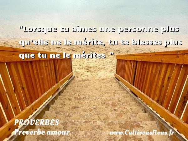 Proverbes - Proverbe amour - Lorsque tu aimes une personne plus qu'elle ne le mérite, tu te blesses plus que tu ne le mérites   PROVERBES