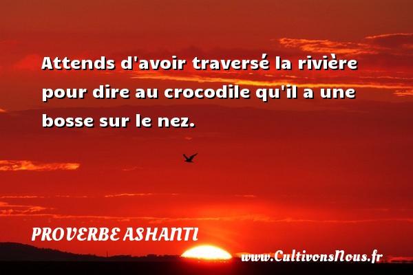 proverbe ashanti - Attends d avoir traversé la rivière pour dire au crocodile qu il a une bosse sur le nez. Un proverbe ashanti PROVERBE ASHANTI