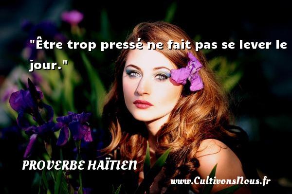 Proverbe haïtien - Être trop pressé ne fait pas se lever le jour. Un proverbe haïtien PROVERBE HAÏTIEN