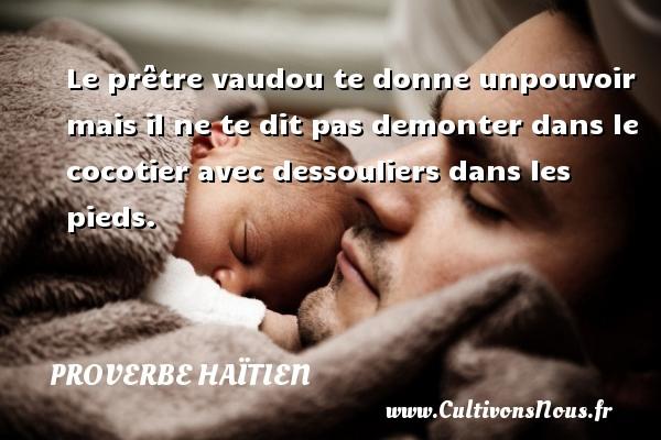 Proverbe haïtien - Le prêtre vaudou te donne unpouvoir mais il ne te dit pas demonter dans le cocotier avec dessouliers dans les pieds. Un proverbe haïtien PROVERBE HAÏTIEN