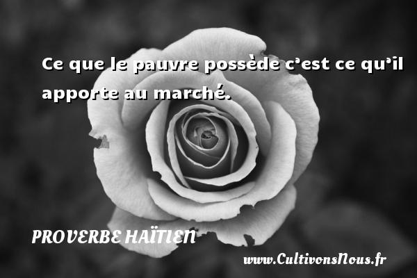 Proverbe haïtien - Ce que le pauvre possède c'est ce qu'il apporte au marché. Un proverbe haïtien PROVERBE HAÏTIEN