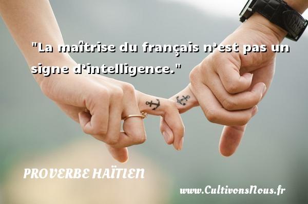 La maîtrise du français n'est pas un signe d'intelligence. Un proverbe haïtien PROVERBE HAÏTIEN