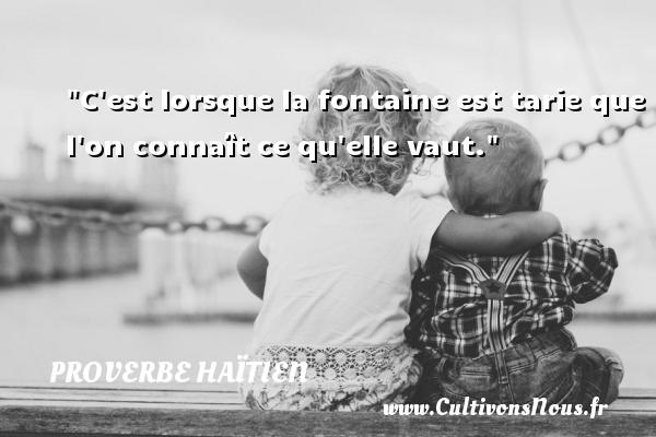 Proverbe haïtien - C est lorsque la fontaine est tarie que l on connaît ce qu elle vaut. Un proverbe haïtien PROVERBE HAÏTIEN