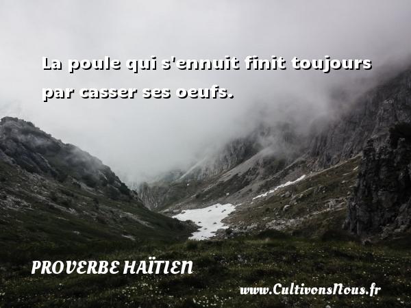 Proverbe haïtien - La poule qui s ennuit finit toujours par casser ses oeufs. Un proverbe haïtien PROVERBE HAÏTIEN