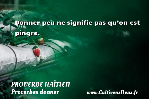 Proverbe haïtien - Proverbes donner - Donner peu ne signifie pas qu'on est pingre. Un proverbe haïtien PROVERBE HAÏTIEN