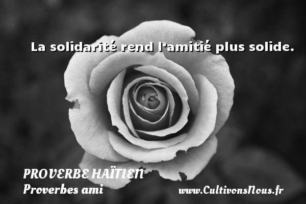 La solidarité rend l'amitié plus solide. Un proverbe haïtien PROVERBE HAÏTIEN - Proverbes ami