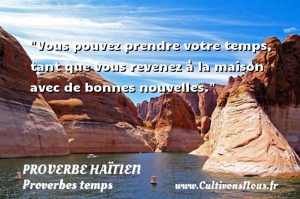 Proverbe haïtien - Proverbes temps - Vous pouvez prendre votre temps, tant que vous revenez à la maison avec de bonnes nouvelles. Un proverbe haïtien PROVERBE HAÏTIEN