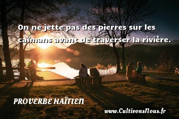 Proverbe haïtien - On ne jette pas des pierres sur les caïmans avant de traverser la rivière. Un proverbe haïtien PROVERBE HAÏTIEN
