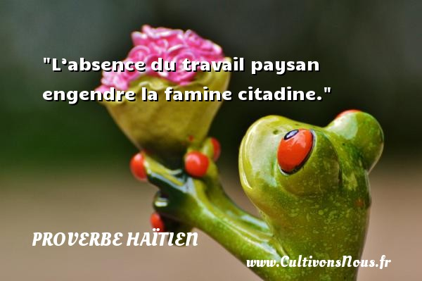 Proverbe haïtien - Proverbe absence - L'absence du travail paysan engendre la famine citadine. Un proverbe haïtien PROVERBE HAÏTIEN