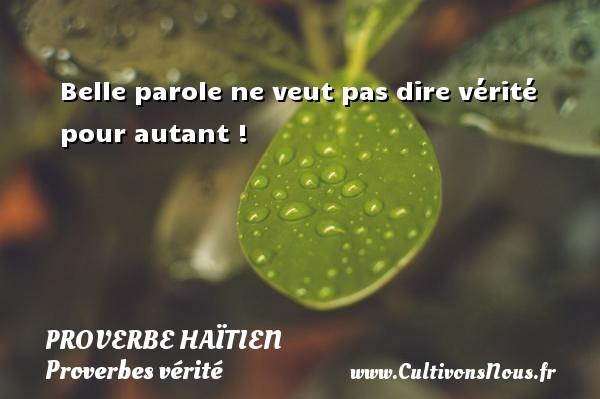 Proverbe haïtien - Proverbes vérité - Belle parole ne veut pas dire vérité pour autant ! Un proverbe haïtien PROVERBE HAÏTIEN