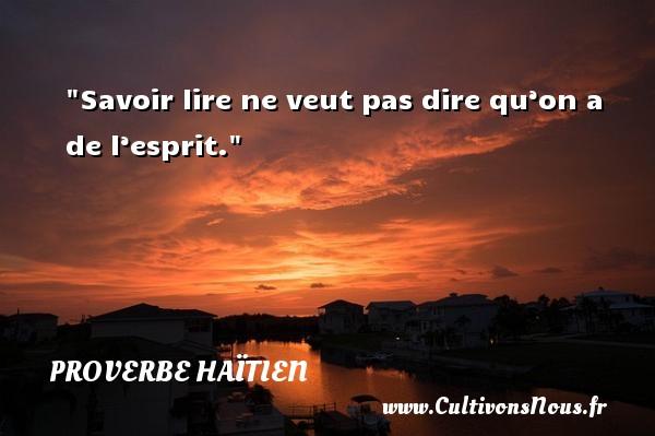 Proverbe haïtien - Proverbes esprit - Savoir lire ne veut pas dire qu'on a de l'esprit. Un proverbe haïtien PROVERBE HAÏTIEN
