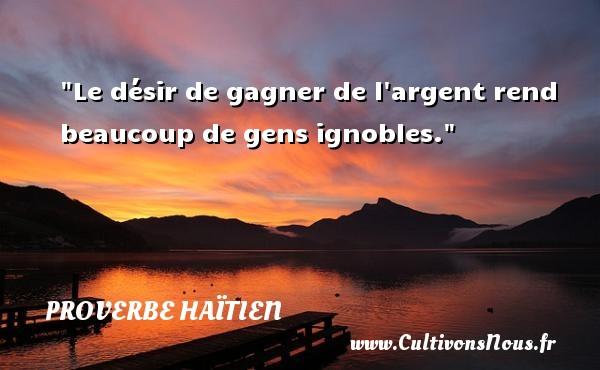 Proverbe haïtien - Proverbe désir - Le désir de gagner de l argent rend beaucoup de gens ignobles. Un proverbe haïtien PROVERBE HAÏTIEN