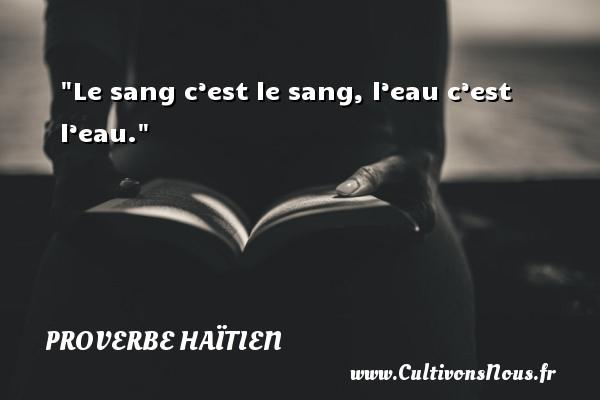 Proverbe haïtien - Le sang c'est le sang, l'eau c'est l'eau. Un proverbe haïtien PROVERBE HAÏTIEN