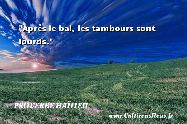 Après le bal, les tambours sont lourds. Un proverbe haïtien PROVERBE HAÏTIEN