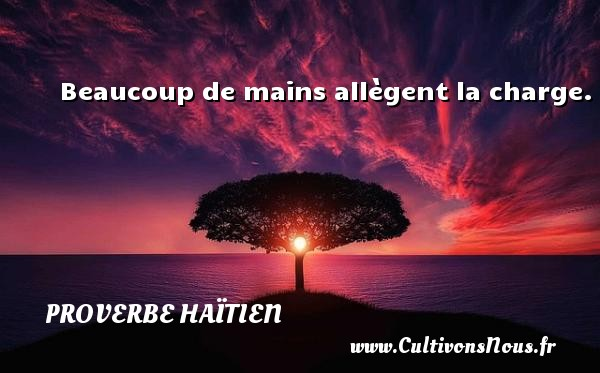 Proverbe haïtien - Beaucoup de mains allègent la charge. Un proverbe haïtien PROVERBE HAÏTIEN