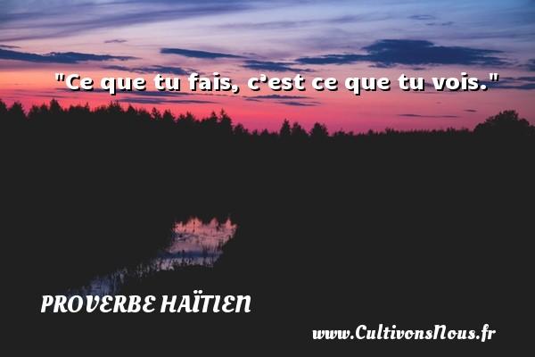Proverbe haïtien - Ce que tu fais, c'est ce que tu vois. Un proverbe haïtien PROVERBE HAÏTIEN