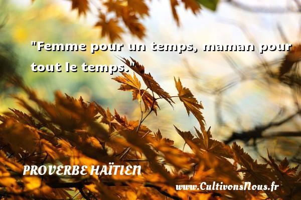 Proverbe haïtien - Proverbes temps - Femme pour un temps, maman pour tout le temps. Un proverbe haïtien PROVERBE HAÏTIEN