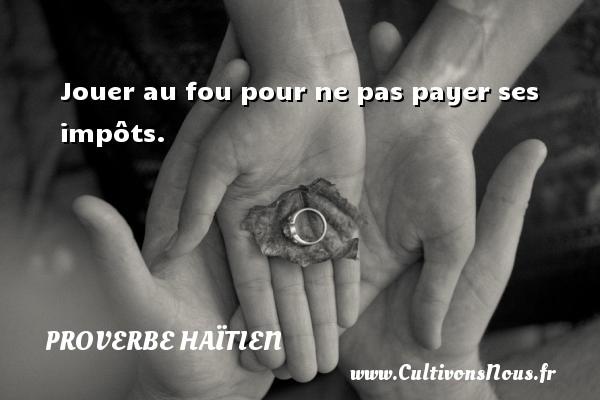 Proverbe haïtien - Jouer au fou pour ne pas payer ses impôts. Un proverbe haïtien PROVERBE HAÏTIEN