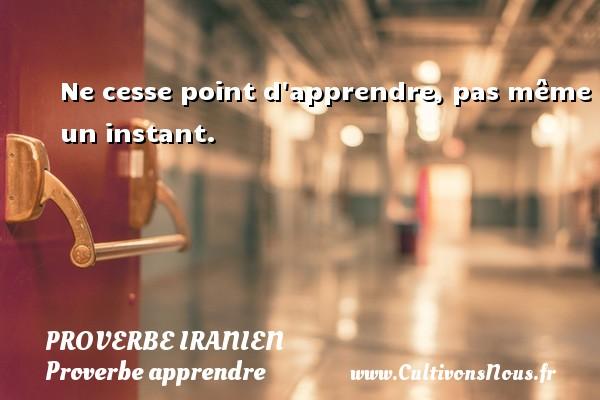 Proverbe iranien - Proverbe apprendre - Ne cesse point d apprendre, pas même un instant. Un proverbe iranien PROVERBE IRANIEN