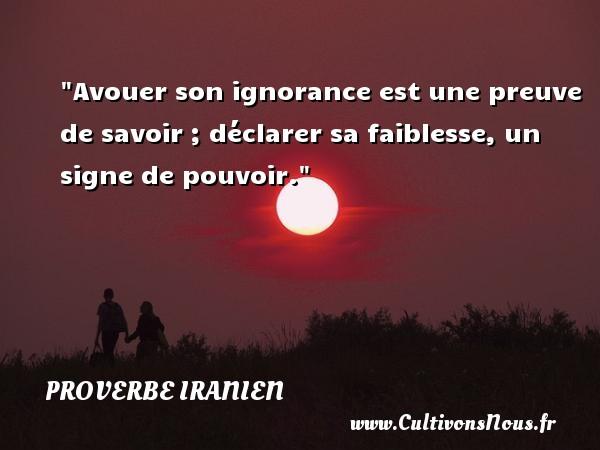 Proverbe iranien - Proverbes savoir - Avouer son ignorance est une preuve de savoir ; déclarer sa faiblesse, un signe de pouvoir. Un proverbe iranien PROVERBE IRANIEN