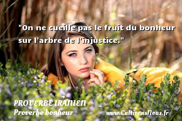 On ne cueille pas le fruit du bonheur sur l arbre de l injustice. Un proverbe iranien  - Proverbe bonheur
