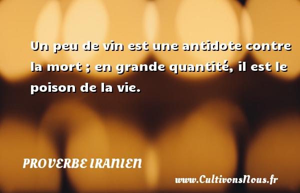 Proverbe iranien - Un peu de vin est une antidote contre la mort ; en grande quantité, il est le poison de la vie. Un proverbe iranien PROVERBE IRANIEN
