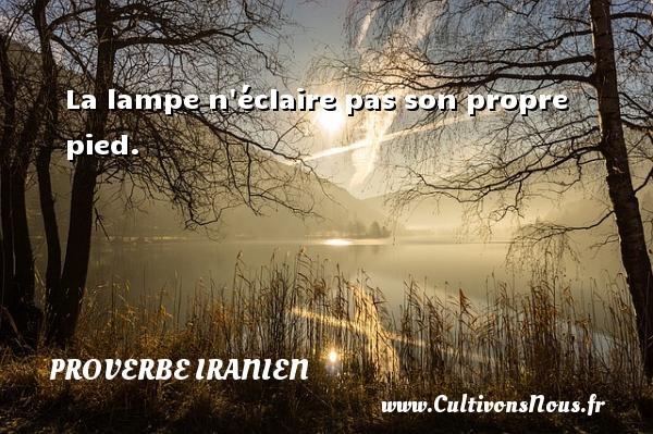 Proverbe iranien - La lampe n éclaire pas son propre pied. Un proverbe iranien PROVERBE IRANIEN