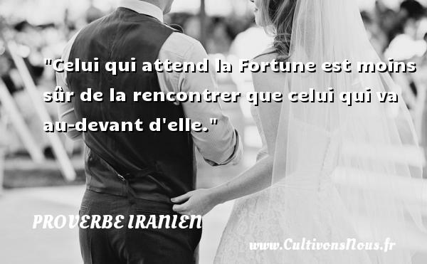 Celui qui attend la Fortune est moins sûr de la rencontrer que celui qui va au-devant d elle. Un proverbe iranien  - Proverbe rencontre