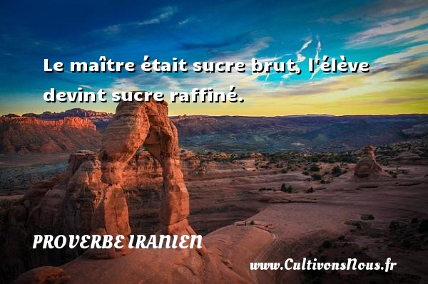 Proverbe iranien - Le maître était sucre brut, l élève devint sucre raffiné. Un proverbe iranien PROVERBE IRANIEN
