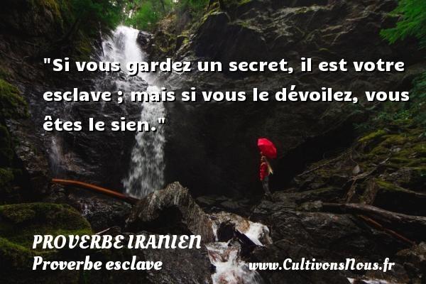 Proverbe iranien - Proverbe esclave - Si vous gardez un secret, il est votre esclave ; mais si vous le dévoilez, vous êtes le sien. Un proverbe iranien PROVERBE IRANIEN