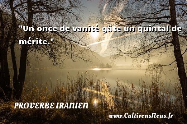 Proverbe iranien - Proverbes vanité - Un once de vanité gâte un quintal de mérite. Un proverbe iranien PROVERBE IRANIEN