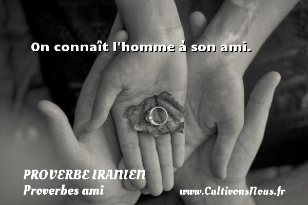 Proverbe iranien - Proverbes ami - On connaît l homme à son ami. Un proverbe iranien PROVERBE IRANIEN