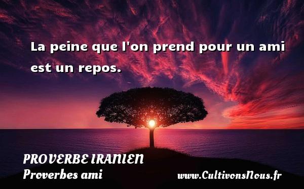 Proverbe iranien - Proverbes ami - La peine que l on prend pour un ami est un repos. Un proverbe iranien PROVERBE IRANIEN