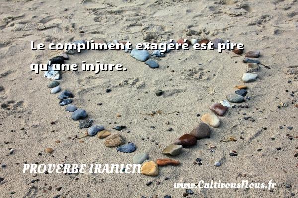 Le compliment exagéré est pire qu une injure. Un proverbe iranien