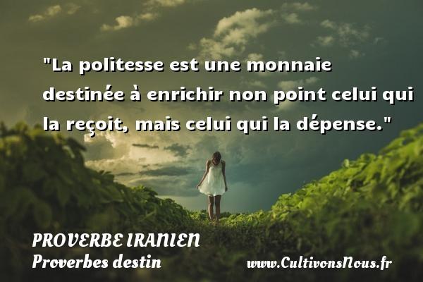 La politesse est une monnaie destinée à enrichir non point celui qui la reçoit, mais celui qui la dépense. Un proverbe iranien  - Proverbes destin