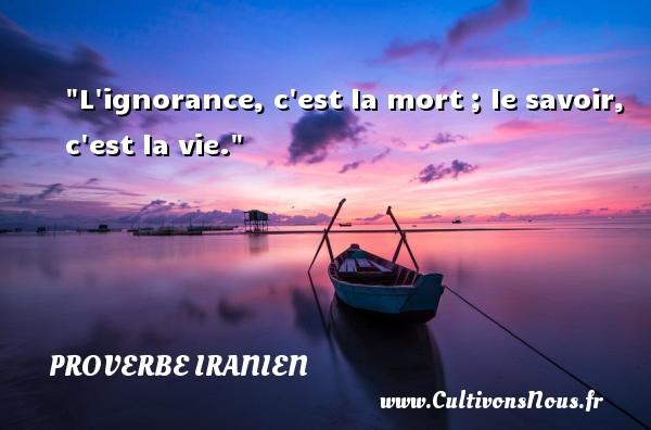 Proverbe iranien - Proverbes savoir - L ignorance, c est la mort ; le savoir, c est la vie. Un proverbe iranien PROVERBE IRANIEN