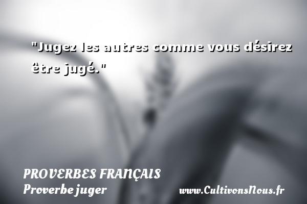 Jugez les autres comme vous désirez être jugé.   Un proverbe français PROVERBES FRANÇAIS - Proverbes français - Proverbe juger