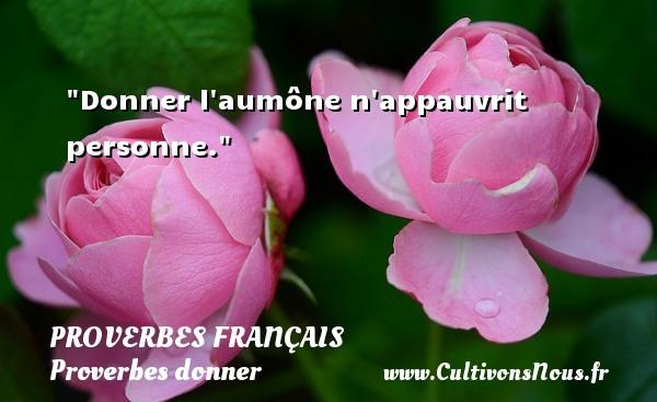 Donner l aumône n appauvrit personne.   Un proverbe français PROVERBES FRANÇAIS - Proverbes français - Proverbes donner