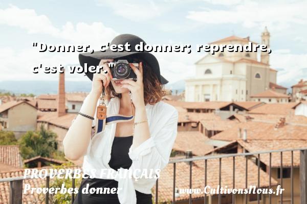 Proverbes français - Proverbes donner - Donner, c est donner; reprendre, c est voler.   Un proverbe français PROVERBES FRANÇAIS