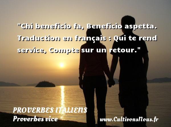 Proverbes italiens - Proverbes vice - Chi beneficio fa, Beneficio aspetta.  Traduction en français : Qui te rend service, Compte sur un retour.   Un proverbe italien PROVERBES ITALIENS