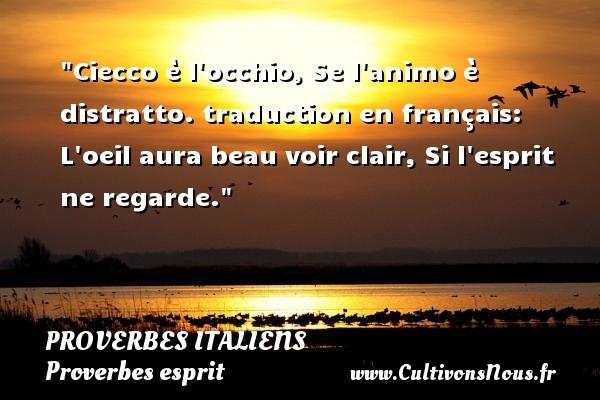 Proverbes italiens - Proverbes esprit - Ciecco è l occhio, Se l animo è distratto. traduction en français: L oeil aura beau voir clair, Si l esprit ne regarde.   Un proverbe italien PROVERBES ITALIENS