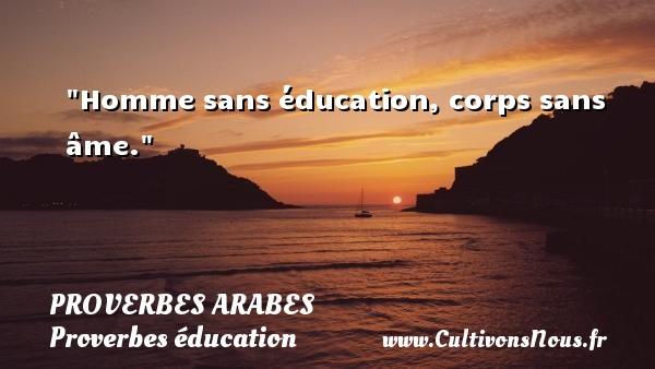 Homme sans éducation, corps sans âme.   Un proverbe arabe PROVERBES ARABES - Proverbes éducation