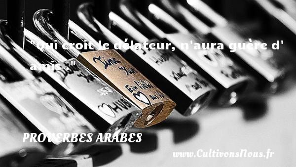 Qui croit le délateur, n aura guère d  amis .   Un proverbe arabe PROVERBES ARABES - Proverbes Amitié
