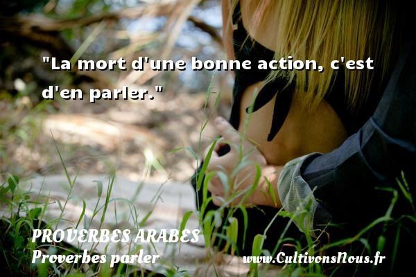 La mort d une bonne action, c est d en parler.   Un proverbe arabe PROVERBES ARABES - Proverbes parler