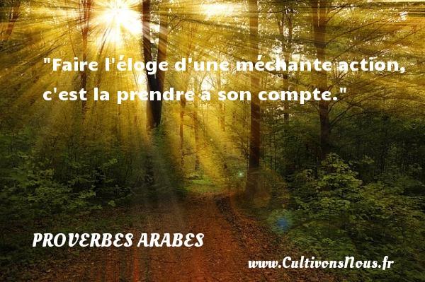 Proverbes - Proverbes arabes - Faire l éloge d une méchante action, c est la prendre à son compte. Un proverbe arabe PROVERBES ARABES